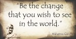 Be-the-change-that-you-wish-to-see-in-the-world-Mahatma-Gandhi-quote